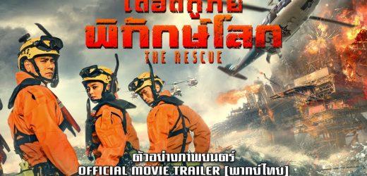 The Rescue เดือดกู้ภัยพิทักษ์โลก หนังจีนฟอร์มยักษ์ ตะลุยเพลิงกลางทะเล